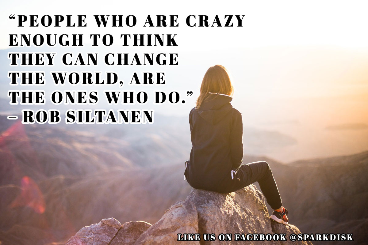Inspirational Meme: People who are crazy enough to think they can change the world, are the ones who do. - Rob Siltanen | Spark Disk
