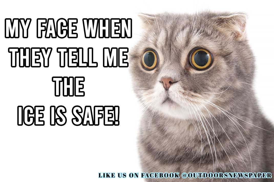 Ice Fishing Meme: My Face When They Tell Me the Ice is Safe. - Outdoor Newspaper
